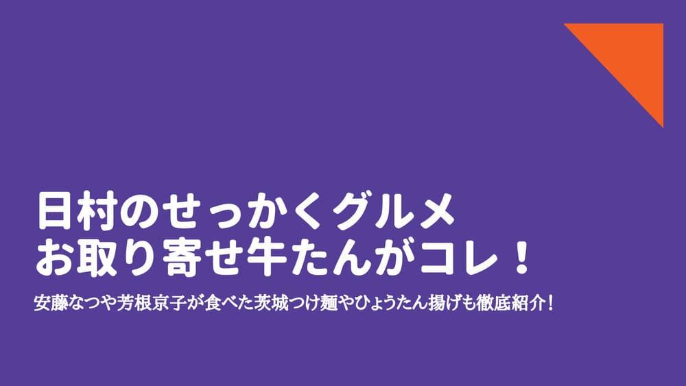 日村のせっかくグルメお取り寄せ牛たんがコレ!安藤なつや芳根京子が食べた茨城つけ麺
