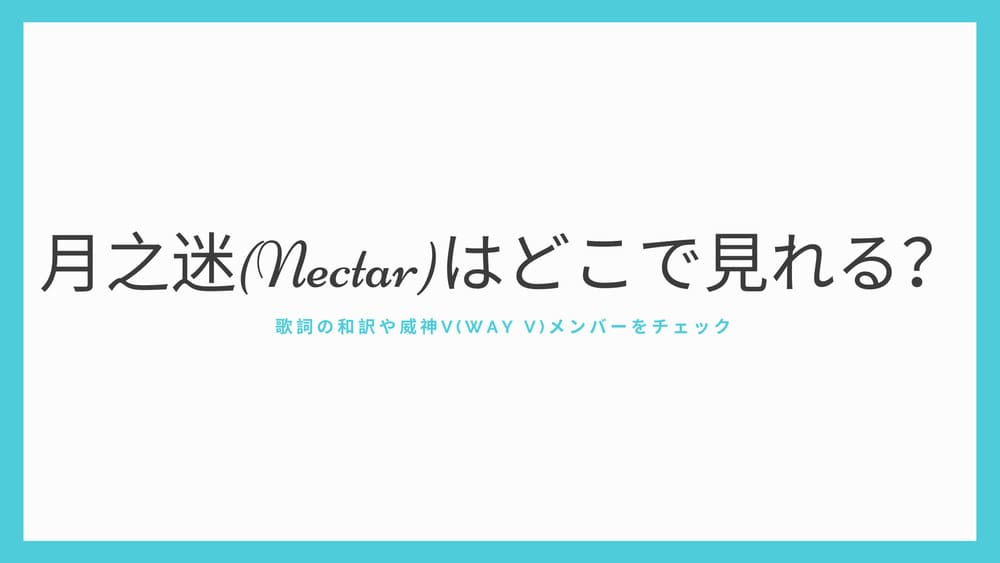 月之迷(Nectar)はどこで見れる!?歌詞の和訳や威神V(Way V)メンバーをチェック
